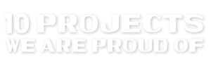 10 Projects We Are Proud Of