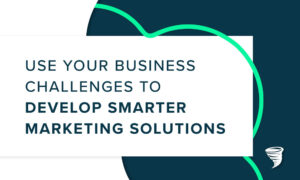 Use Your Business Challenges to Develop Smarter Marketing Solutions